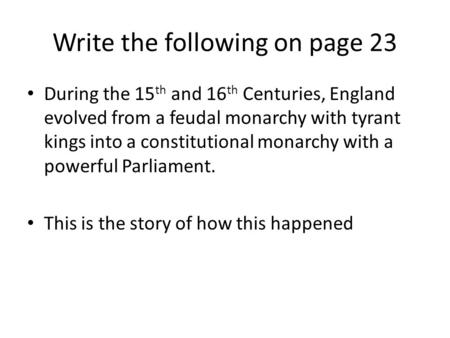 Write the following on page 23 During the 15 th and 16 th Centuries, England evolved from a feudal monarchy with tyrant kings into a constitutional monarchy.