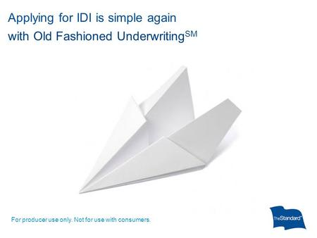 Applying for IDI is simple again with Old Fashioned Underwriting SM For producer use only. Not for use with consumers.