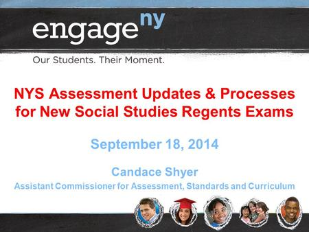 NYS Assessment Updates & Processes for New Social Studies Regents Exams September 18, 2014 Candace Shyer Assistant Commissioner for Assessment, Standards.