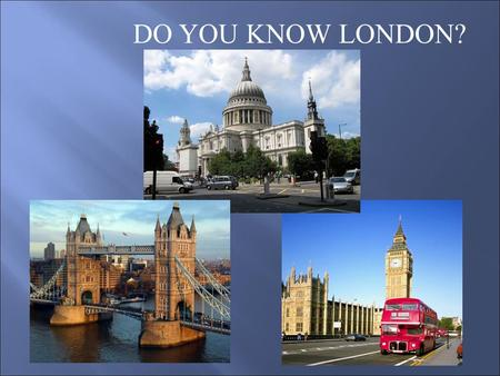 DO YOU KNOW LONDON?. 1. London is the capital of a) Spain b) Great Britain c) Italy.