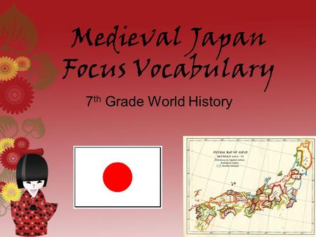 Medieval Japan Focus Vocabulary 7 th Grade World History.