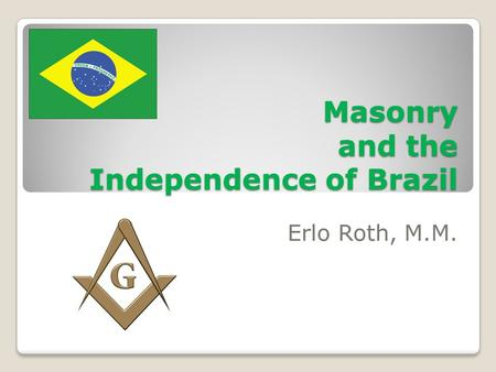 Masonry and the Independence of Brazil Erlo Roth, M.M.