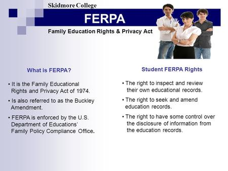 FERPA Skidmore College Family Education Rights & Privacy Act What is FERPA? It is the Family Educational Rights and Privacy Act of 1974. Is also referred.