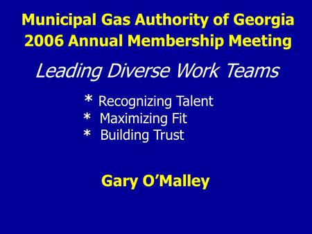Municipal Gas Authority of Georgia Leading Diverse Work Teams * Recognizing Talent * Maximizing Fit * Building Trust Gary O'Malley 2006 Annual Membership.