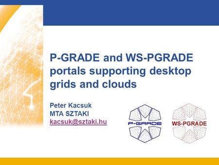 P-GRADE and WS-PGRADE portals supporting desktop grids and clouds Peter Kacsuk MTA SZTAKI