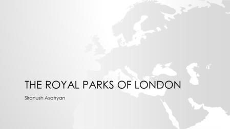 THE ROYAL PARKS OF LONDON Siranush Asatryan. In fact, London has 1,700 parks. In every part of London you can find at least one park. The royal parks.