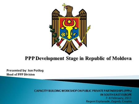 PPP Development Stage in Republic of Moldova Presented by: Ion Potlog Head of PPP Division CAPACITY BUILDING WORKSHOP ON PUBLIC PRIVATE PARTNERSHIPS (PPPs)