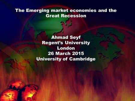 The Emerging market economies and the Great Recession Ahmad Seyf Regent's University London 26 March 2015 University of Cambridge.