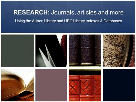 RESEARCH: Journals, articles and more Using the Allison Library and UBC Library Indexes & Databases.