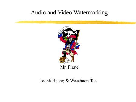 Audio and Video Watermarking Joseph Huang & Weechoon Teo Mr. Pirate.