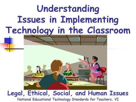 Understanding Issues in Implementing Technology in the Classroom Legal, Ethical, Social, and Human Issues National Educational Technology Standards for.