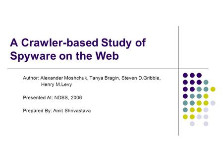 A Crawler-based Study of Spyware on the Web Author: Alexander Moshchuk, Tanya Bragin, Steven D.Gribble, Henry M.Levy Presented At: NDSS, 2006 Prepared.