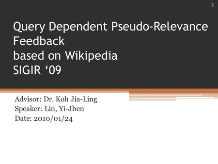 Query Dependent Pseudo-Relevance Feedback based on Wikipedia SIGIR '09 Advisor: Dr. Koh Jia-Ling Speaker: Lin, Yi-Jhen Date: 2010/01/24 1.