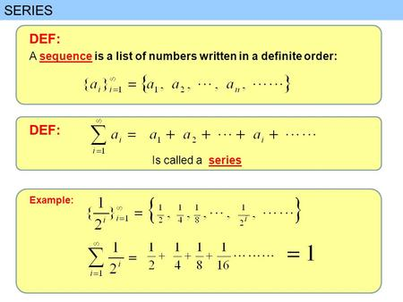 SERIES DEF: A sequence is a list of numbers written in a definite order: DEF: Is called a series Example: