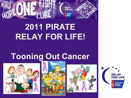 2011 PIRATE RELAY FOR LIFE! Tooning Out Cancer. WELCOME! Relay for life Mission Statement: The American Cancer Society Relay For Life represent the hope.