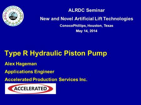 ALRDC Seminar New and Novel Artificial Lift Technologies ConocoPhillips, Houston, Texas May 14, 2014 Type R Hydraulic Piston Pump Alex Hageman Applications.