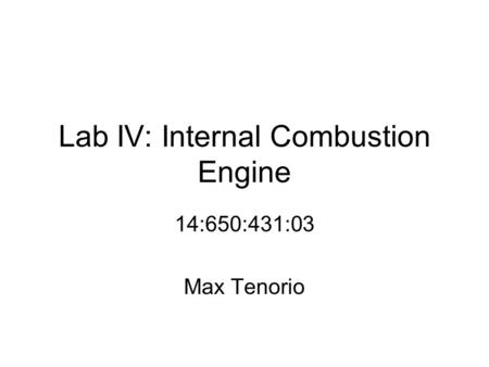 Lab IV: Internal Combustion Engine 14:650:431:03 Max Tenorio.