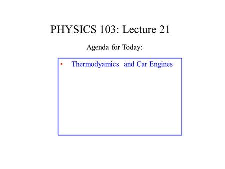 PHYSICS 103: Lecture 21 Thermodyamics and Car Engines Agenda for Today: