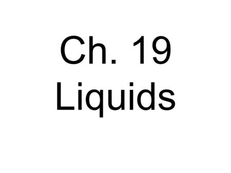 Ch. 19 Liquids. Molecules flow, moving/flowing over one another. Takes the shape of its container.