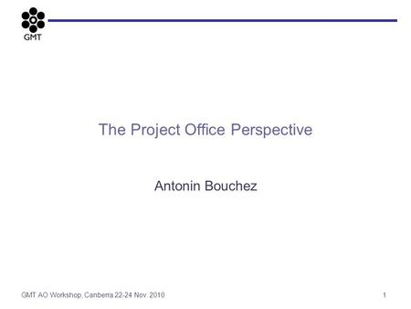 The Project Office Perspective Antonin Bouchez 1GMT AO Workshop, Canberra 22-24 Nov. 2010.