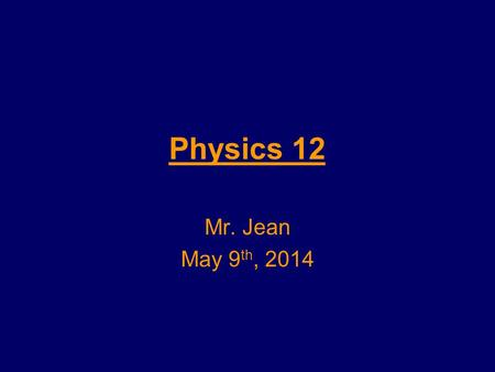 Physics 12 Mr. Jean May 9 th, 2014. The plan: Video Clip of the day –http://www.youtube.com/watch?v=jKNv87CS UB0http://www.youtube.com/watch?v=jKNv87CS.