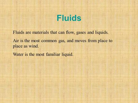 Fluids Fluids are materials that can flow, gases and liquids. Air is the most common gas, and moves from place to place as wind. Water is the most familiar.