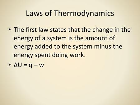 Laws of Thermodynamics The first law states that the change in the energy of a system is the amount of energy added to the system minus the energy spent.