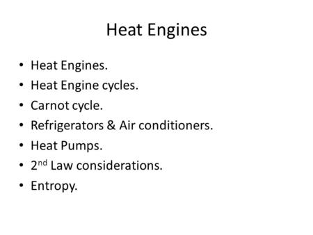 Heat Engines Heat Engines. Heat Engine cycles. Carnot cycle. Refrigerators & Air conditioners. Heat Pumps. 2 nd Law considerations. Entropy.