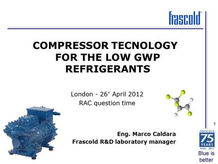 Blue is better 1 Eng. Marco Caldara Frascold R&D laboratory manager COMPRESSOR TECNOLOGY FOR THE LOW GWP REFRIGERANTS London - 26° April 2012 RAC question.