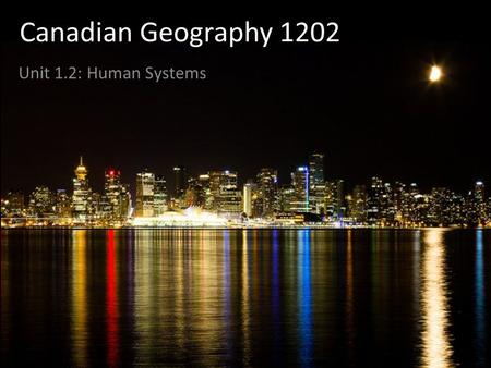 Canadian Geography 1202 Unit 1.2: Human Systems Human Systems Are connected in a complicated network of relationships Depend on natural systems Can be.