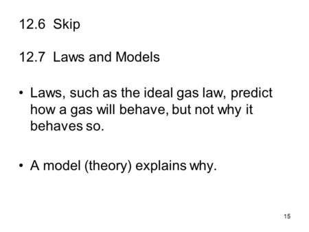 15 12.6 Skip 12.7 Laws and Models Laws, such as the ideal gas law, predict how a gas will behave, but not why it behaves so. A model (theory) explains.