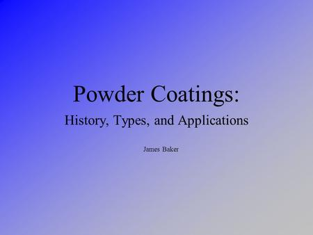Powder Coatings: History, Types, and Applications James Baker.