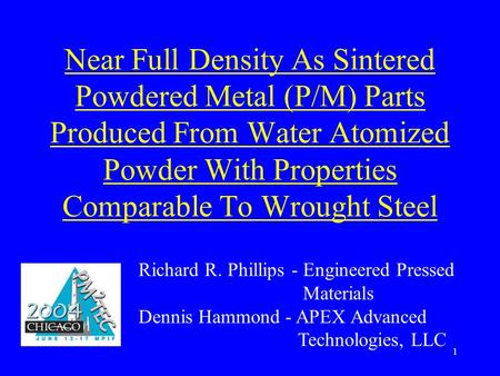 1 Near Full Density As Sintered Powdered Metal (P/M) Parts Produced From Water Atomized Powder With Properties Comparable To Wrought Steel Richard R. Phillips.