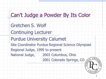 1 Can't Judge a Powder By Its Color Gretchen S. Wolf Continuing Lecturer Purdue University Calumet Site Coordinator Purdue Regional Science Olympiad Regional.