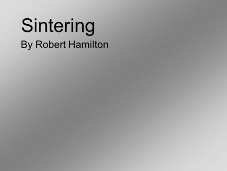 Sintering By Robert Hamilton. Introduction Sintering is a method for making objects from powder, by heating the material in a sintering furnace below.