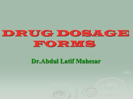 DRUG DOSAGE FORMS Dr.Abdul Latif Mahesar.