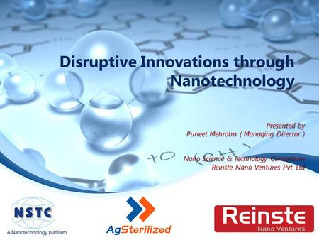 Disruptive Innovations through Nanotechnology Presented by Puneet Mehrotra ( Managing Director ) Nano Science & Technology Consortium Reinste Nano Ventures.