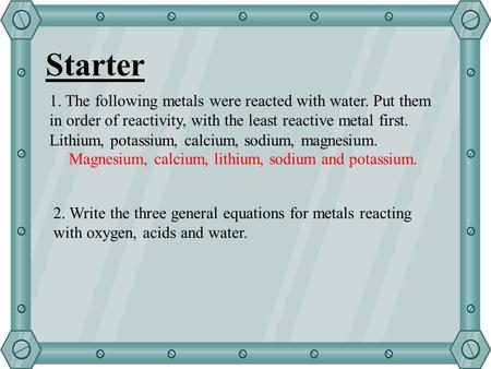 Starter 1. The following metals were reacted with water. Put them in order of reactivity, with the least reactive metal first. Lithium, potassium, calcium,