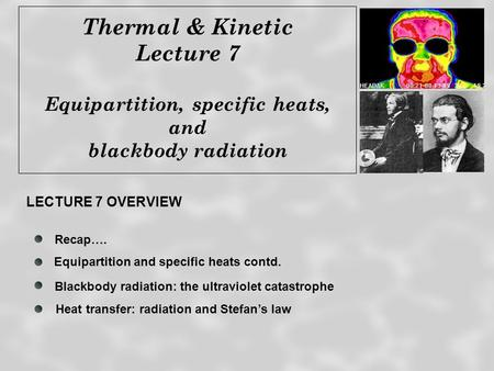 Thermal & Kinetic Lecture 7 Equipartition, specific heats, and blackbody radiation Recap…. Blackbody radiation: the ultraviolet catastrophe Heat transfer: