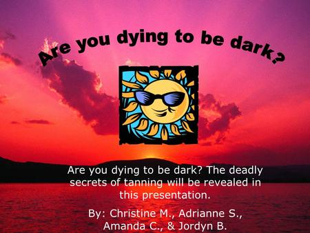 Are you dying to be dark? The deadly secrets of tanning will be revealed in this presentation. By: Christine M., Adrianne S., Amanda C., & Jordyn B.