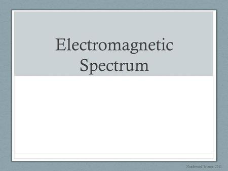 Electromagnetic Spectrum Noadswood Science, 2011.
