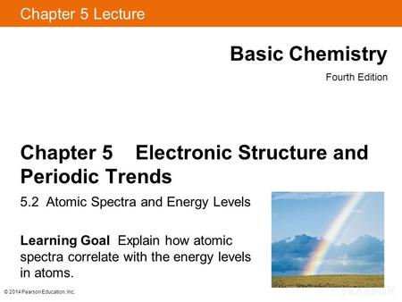 © 2014 Pearson Education, Inc. Chapter 5 Lecture Basic Chemistry Fourth Edition Chapter 5 Electronic Structure and Periodic Trends 5.2 Atomic Spectra and.
