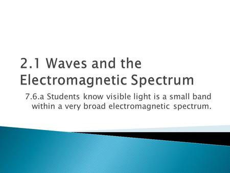 7.6.a Students know visible light is a small band within a very broad electromagnetic spectrum.