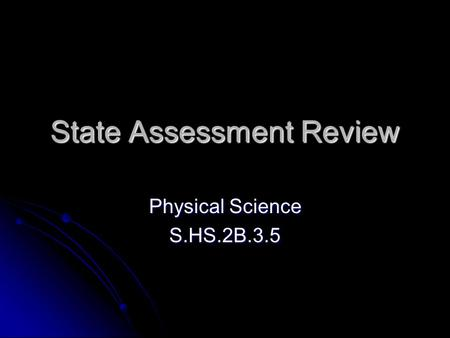 State Assessment Review Physical Science S.HS.2B.3.5.