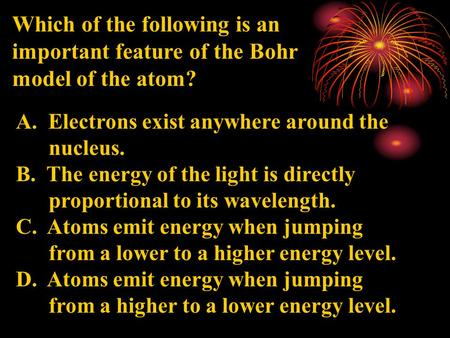 Which of the following is an important feature of the Bohr model of the atom? A. Electrons exist anywhere around the nucleus. B. The energy of the light.