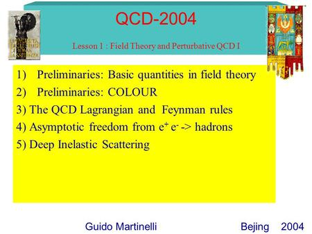 QCD-2004 Lesson 1 : Field Theory and Perturbative QCD I 1)Preliminaries: Basic quantities in field theory 2)Preliminaries: COLOUR 3) The QCD Lagrangian.