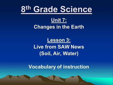 8 th Grade Science Unit 7: Changes in the Earth Lesson 3: Live from SAW News (Soil, Air, Water) Vocabulary of instruction.
