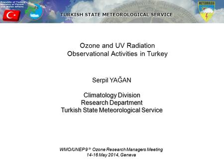 Ozone and UV Radiation Observational Activities in Turkey Serpil YAĞAN Climatology Division Research Department Turkish State Meteorological Service WMO/UNEP.