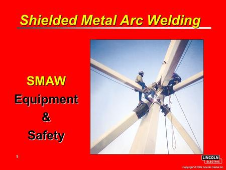 1 Copyright  2004 Lincoln Global Inc. Shielded Metal Arc Welding SMAWEquipment&Safety.