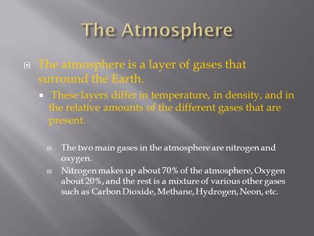  The atmosphere is a layer of gases that surround the Earth.  These layers differ in temperature, in density, and in the relative amounts of the different.